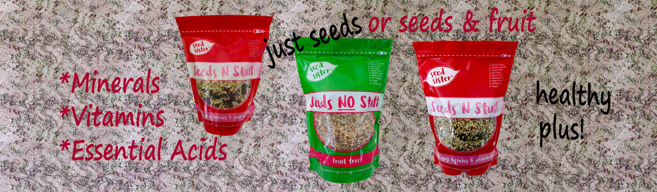 Minerals, Vitamins and Essential Acids are some of the benefits with Seed Sister packaged Seeds and Seeds N Fruit.